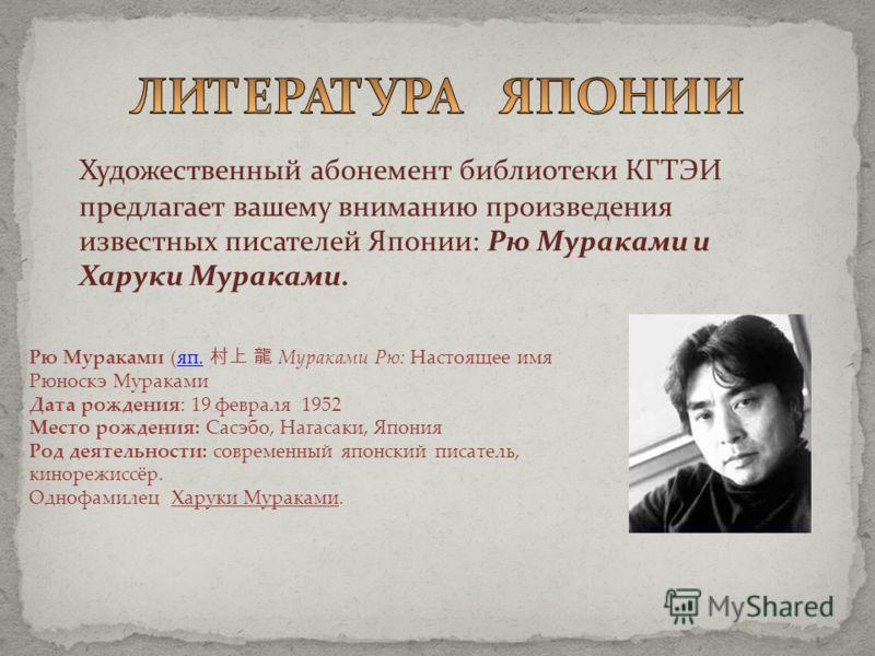 Художественный абонемент библиотеки КГТЭИ предлагает вашему вниманию произведения известных писателей Японии: Рю Мураками и Харуки Мураками. Рю Мураками (яп. Мураками Рю: Настоящее имя Рюноскэ Муракамияп. Дата рождения: 19 февраля 1952 Место рождения