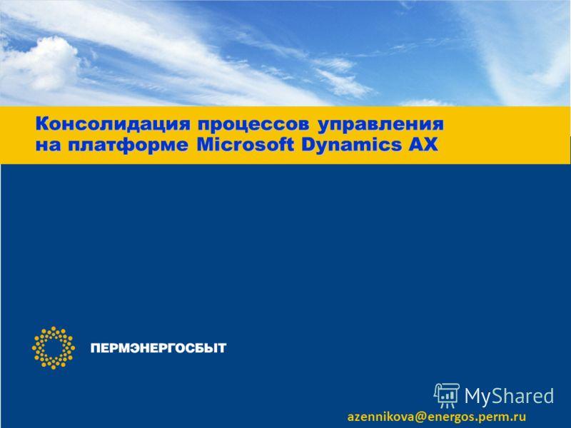 Консолидация процессов управления на платформе Microsoft Dynamics AX azennikova@energos.perm.ru