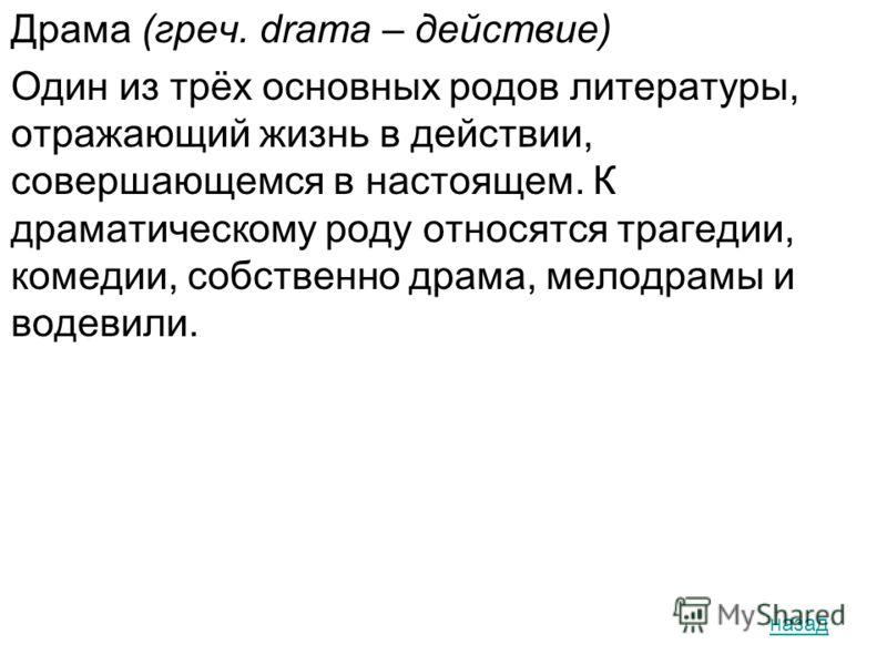 Драма (греч. drama – действие) Один из трёх основных родов литературы, отражающий жизнь в действии, совершающемся в настоящем. К драматическому роду относятся трагедии, комедии, собственно драма, мелодрамы и водевили. назад