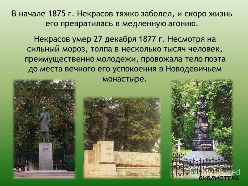 В начале 1875 г. Некрасов тяжко заболел, и скоро жизнь его превратилась в медленную агонию. Некрасов умер 27 декабря 1877 г. Несмотря на сильный мороз, толпа в несколько тысяч человек, преимущественно молодежи, провожала тело поэта до места вечного е
