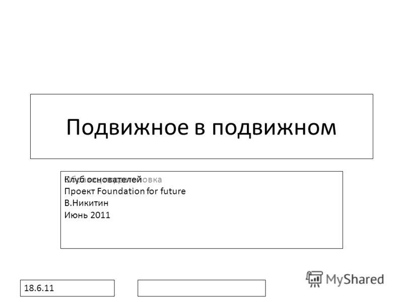 Образец подзаголовка 18.6.11 Подвижное в подвижном Клуб основателей Проект Foundation for future В.Никитин Июнь 2011