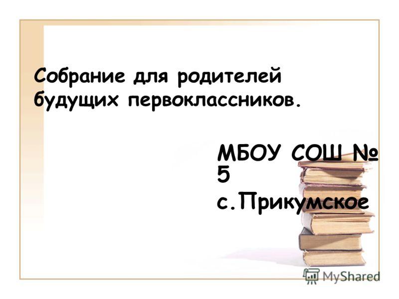 Собрание для родителей будущих первоклассников. МБОУ СОШ 5 c.Прикумское