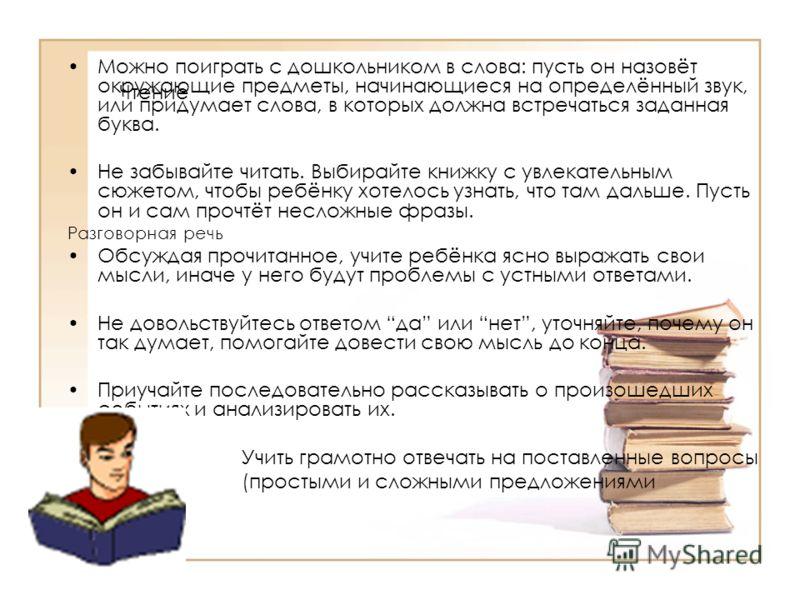 Чтение Можно поиграть с дошкольником в слова: пусть он назовёт окружающие предметы, начинающиеся на определённый звук, или придумает слова, в которых должна встречаться заданная буква. Не забывайте читать. Выбирайте книжку с увлекательным сюжетом, чт