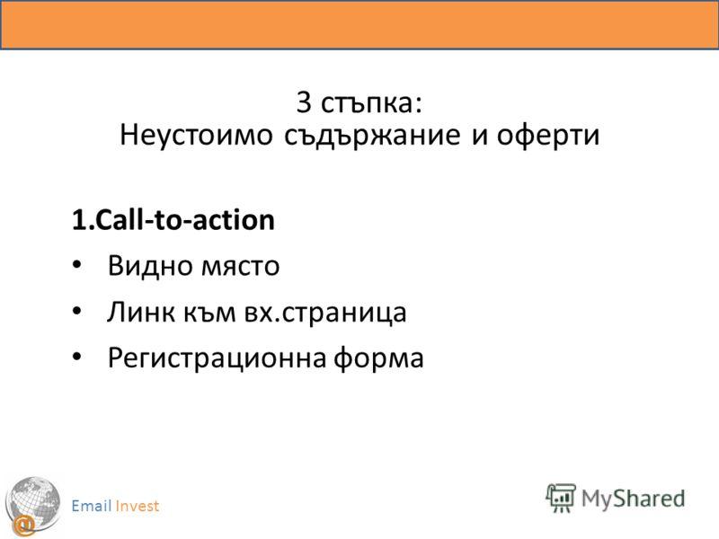 3 стъпка: Неустоимо съдържание и оферти 1.Call-to-action Видно място Линк към вх.страница Регистрационна форма Email Invest