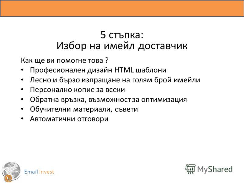5 стъпка: Избор на имейл доставчик Email Invest Как ще ви помогне това ? Професионален дизайн HTML шаблони Лесно и бързо изпращане на голям брой имейли Персонално копие за всеки Обратна връзка, възможност за оптимизация Обучителни материали, съвети А