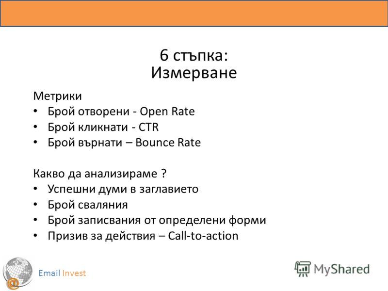 6 стъпка: Измерване Email Invest Метрики Брой отворени - Open Rate Брой кликнати - CTR Брой върнати – Bounce Rate Какво да анализираме ? Успешни думи в заглавието Брой сваляния Брой записвания от определени форми Призив за действия – Call-to-action