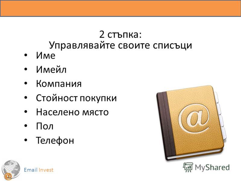 2 стъпка: Управлявайте своите списъци Име Имейл Компания Стойност покупки Населено място Пол Телефон Email Invest
