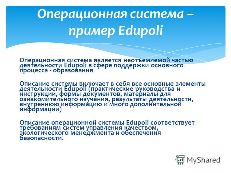 Операционная система является неотъемлемой частью деятельности Edupoli в сфере поддержки основного процесса - образования Описание системы включает в себя все основные элементы деятельности Edupoli (практические руководства и инструкции, формы докуме