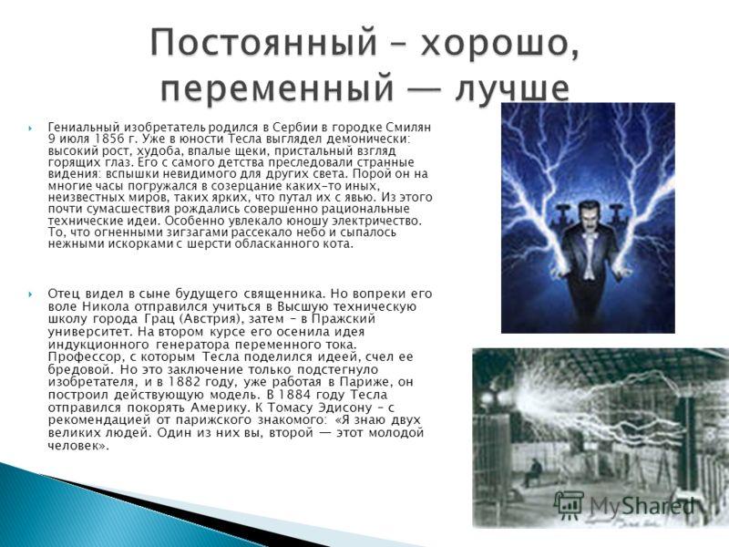 Гениальный изобретатель родился в Сербии в городке Смилян 9 июля 1856 г. Уже в юности Тесла выглядел демонически: высокий рост, худоба, впалые щеки, пристальный взгляд горящих глаз. Его с самого детства преследовали странные видения: вспышки невидимо