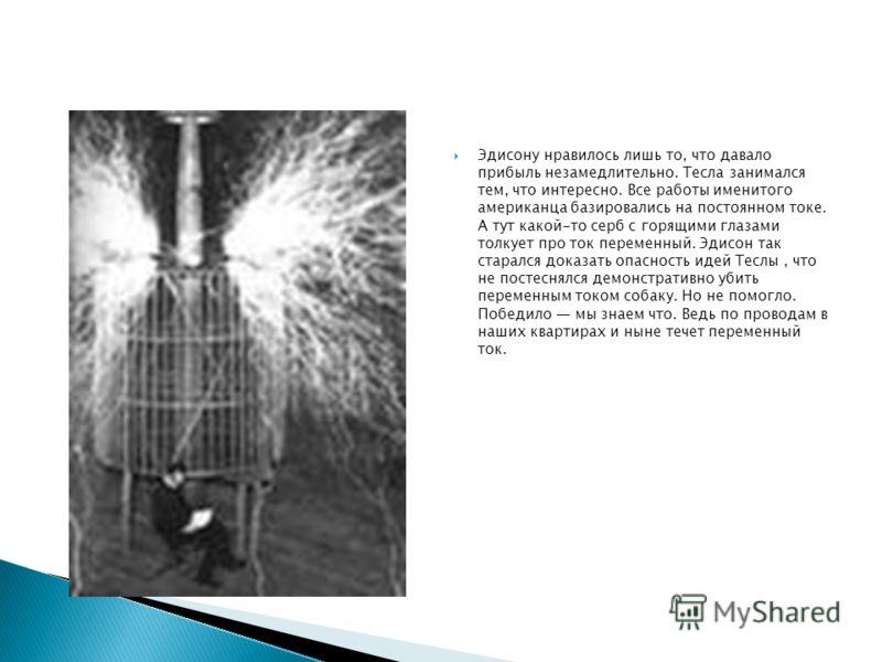 Эдисону нравилось лишь то, что давало прибыль незамедлительно. Тесла занимался тем, что интересно. Все работы именитого американца базировались на постоянном токе. А тут какой-то серб с горящими глазами толкует про ток переменный. Эдисон так старался