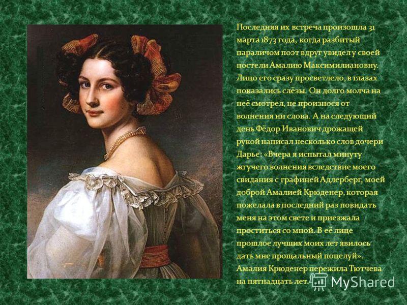 Последняя их встреча произошла 31 марта 1873 года, когда разбитый параличом поэт вдруг увидел у своей постели Амалию Максимилиановну. Лицо его сразу просветлело, в глазах показались слёзы. Он долго молча на неё смотрел, не произнося от волнения ни сл