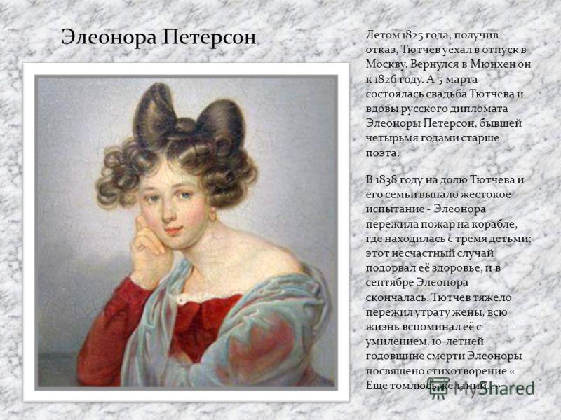 Летом 1825 года, получив отказ, Тютчев уехал в отпуск в Москву. Вернулся в Мюнхен он к 1826 году. А 5 марта состоялась свадьба Тютчева и вдовы русского дипломата Элеоноры Петерсон, бывшей четырьмя годами старше поэта. В 1838 году на долю Тютчева и ег