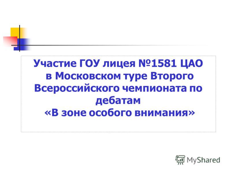 Участие ГОУ лицея 1581 ЦАО в Московском туре Второго Всероссийского чемпионата по дебатам «В зоне особого внимания»
