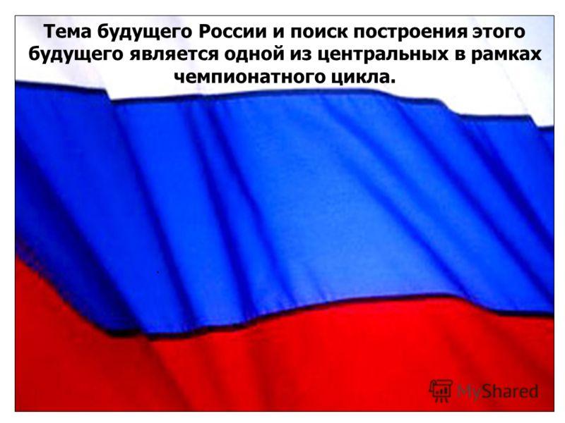 Тема будущего России и поиск построения этого будущего является одной из центральных в рамках чемпионатного цикла.