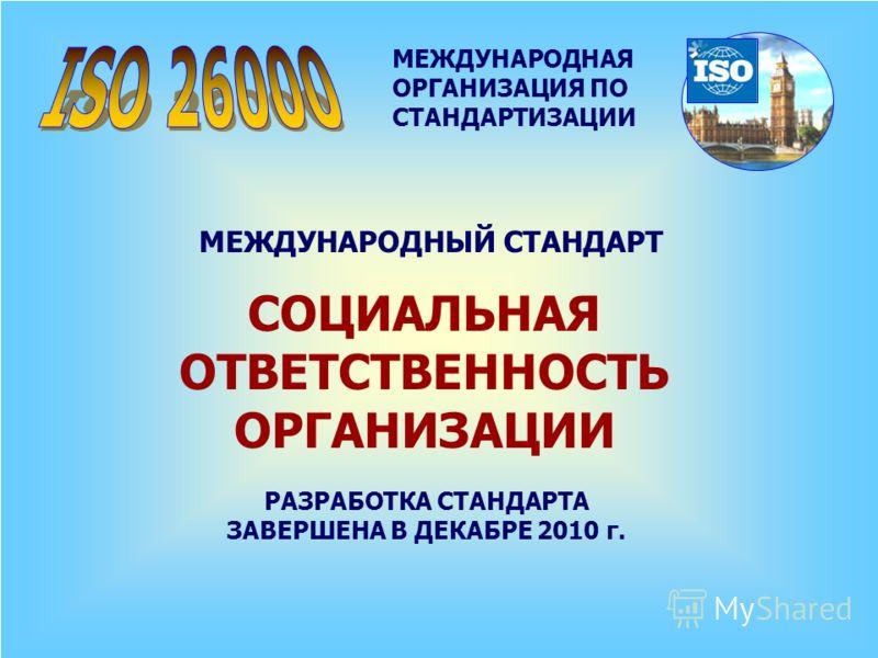 МЕЖДУНАРОДНАЯ ОРГАНИЗАЦИЯ ПО СТАНДАРТИЗАЦИИ МЕЖДУНАРОДНЫЙ СТАНДАРТ СОЦИАЛЬНАЯ ОТВЕТСТВЕННОСТЬ ОРГАНИЗАЦИИ РАЗРАБОТКА СТАНДАРТА ЗАВЕРШЕНА В ДЕКАБРЕ 2010 г.
