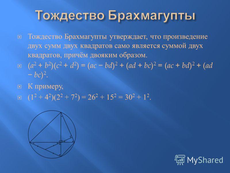 Тождество Брахмагупты утверждает, что произведение двух сумм двух квадратов само является суммой двух квадратов, причём двояким образом. ( a 2 + b 2 )( c 2 + d 2 ) = ( ac bd ) 2 + ( ad + bc ) 2 = ( ac + bd ) 2 + ( ad bc ) 2. К примеру, (1 2 + 4 2 )(2
