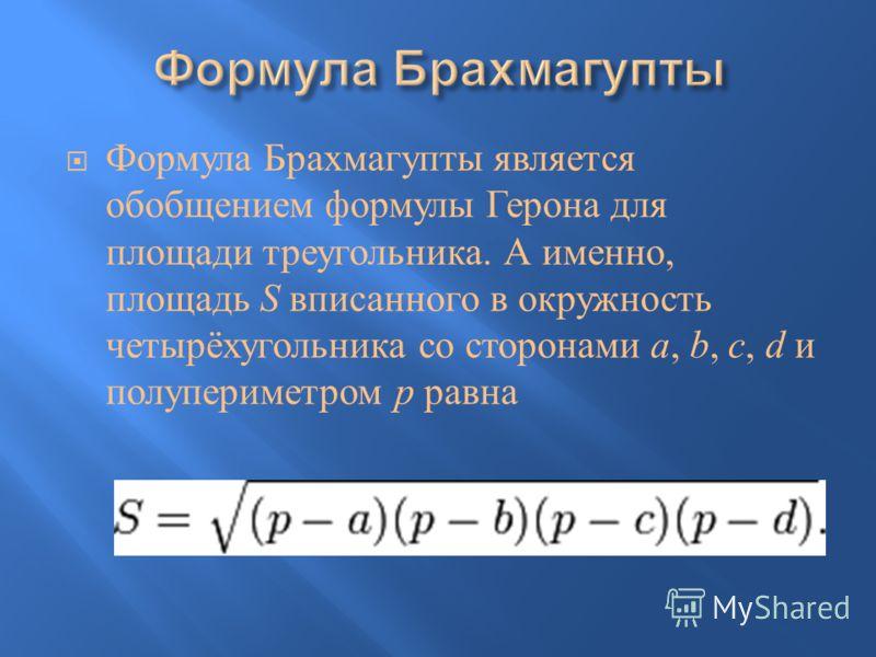 Формула Брахмагупты является обобщением формулы Герона для площади треугольника. А именно, площадь S вписанного в окружность четырёхугольника со сторонами a, b, c, d и полупериметром p равна