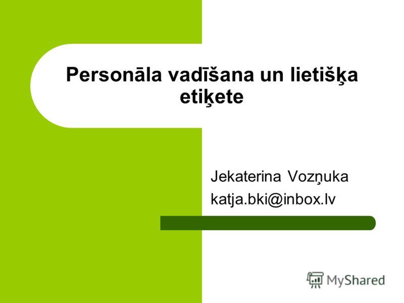 Personāla vadīšana un lietišķa etiķete Jekaterina Vozņuka katja.bki@inbox.lv
