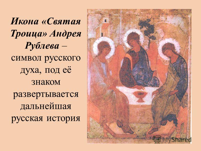 Икона «Святая Троица» Андрея Рублева – символ русского духа, под её знаком развертывается дальнейшая русская история