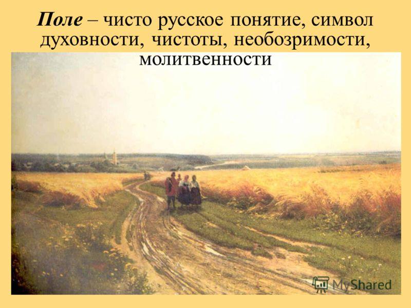 Поле – чисто русское понятие, символ духовности, чистоты, необозримости, молитвенности