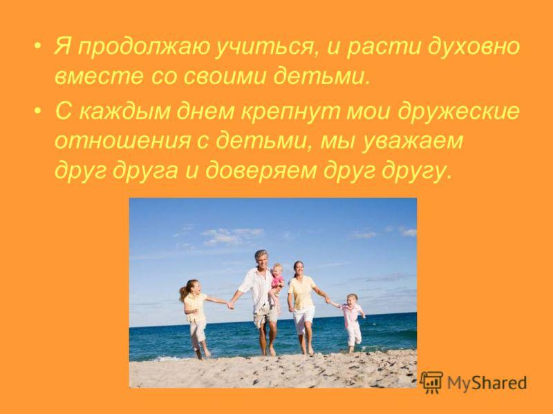 Я продолжаю учиться, и расти духовно вместе со своими детьми. С каждым днем крепнут мои дружеские отношения с детьми, мы уважаем друг друга и доверяем друг другу.