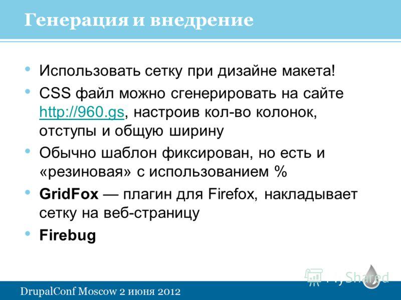Генерация и внедрение Использовать сетку при дизайне макета! CSS файл можно сгенерировать на сайте http://960.gs, настроив кол-во колонок, отступы и общую ширину http://960.gs Обычно шаблон фиксирован, но есть и «резиновая» с использованием % GridFox