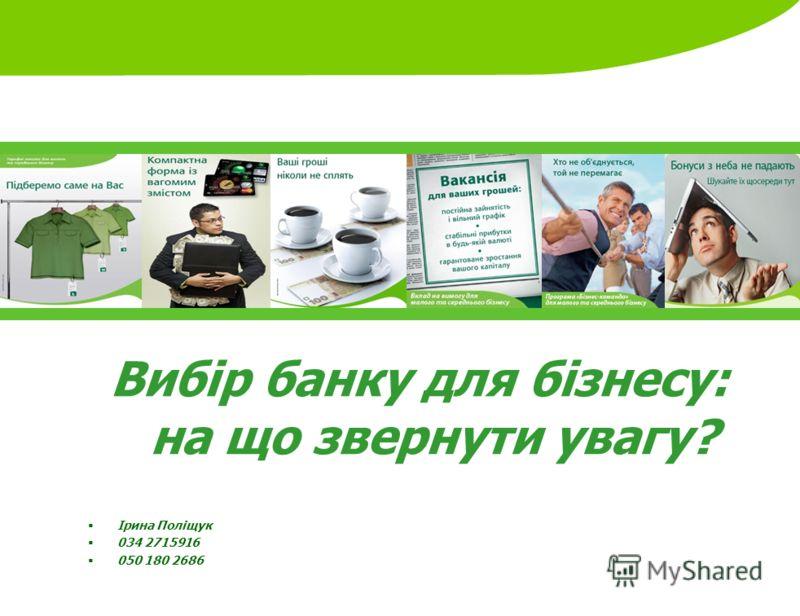 Вибір банку для бізнесу: на що звернути увагу? Ірина Поліщук 034 2715916 050 180 2686