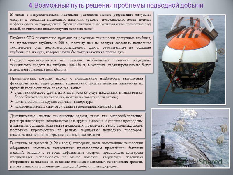 В связи с непреодолимыми ледовыми условиями искать разрешение ситуации следует в создании подводных плавучих средств, позволяющих вести поиски нефтегазовых месторождений, бурение скважин и их эксплуатацию полностью под водой, значительно ниже плавучи