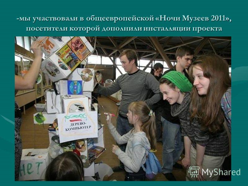 -мы участвовали в общеевропейской «Ночи Музеев 2011», посетители которой дополнили инсталляции проекта