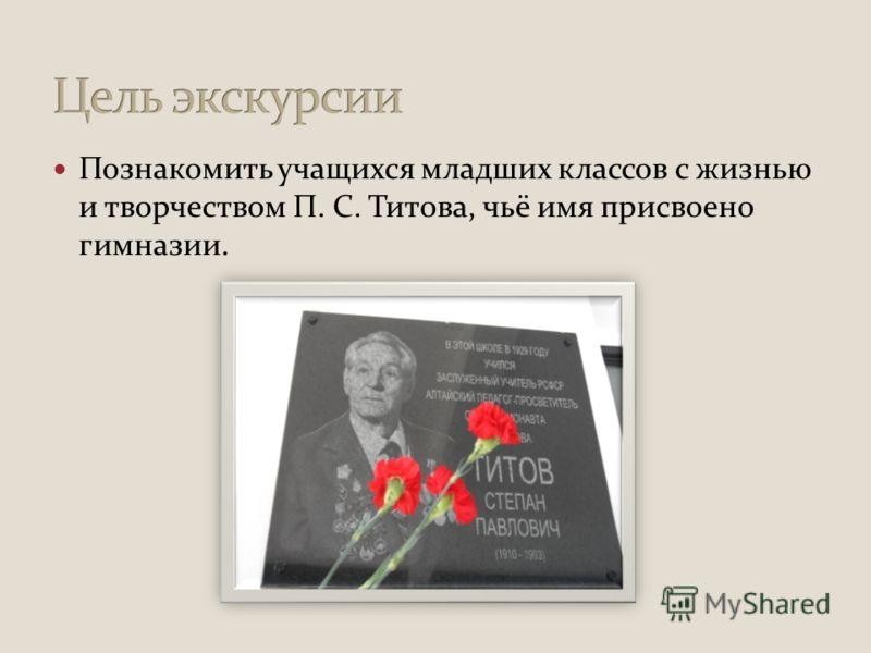 Познакомить учащихся младших классов с жизнью и творчеством П. С. Титова, чьё имя присвоено гимназии.