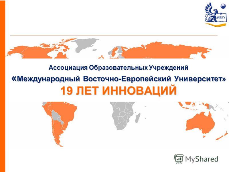 Ассоциация Образовательных Учреждений « Международный Восточно-Европейский Университет» 19 ЛЕТ ИННОВАЦИЙ