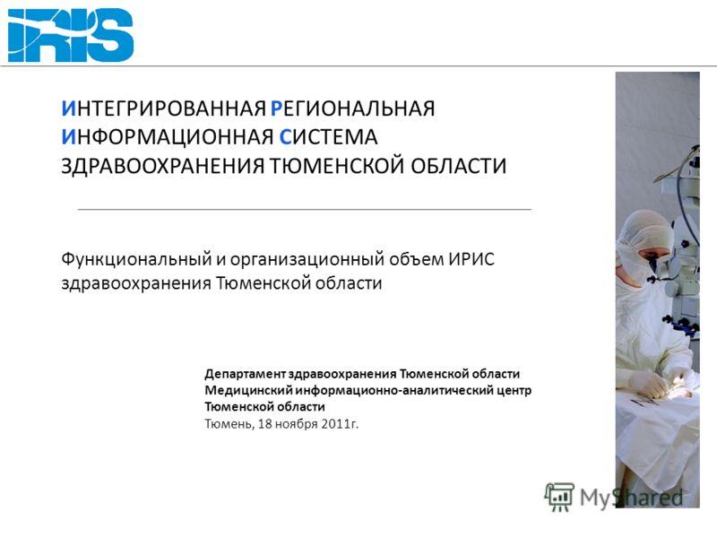 ИНТЕГРИРОВАННАЯ РЕГИОНАЛЬНАЯ ИНФОРМАЦИОННАЯ СИСТЕМА ЗДРАВООХРАНЕНИЯ ТЮМЕНСКОЙ ОБЛАСТИ Функциональный и организационный объем ИРИС здравоохранения Тюменской области Департамент здравоохранения Тюменской области Медицинский информационно-аналитический