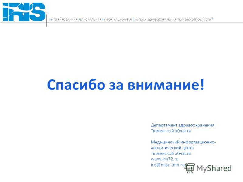 Спасибо за внимание! Департамент здравоохранения Тюменской области Медицинский информационно- аналитический центр Тюменской области www.iris72.ru iris@miac-tmn.ru ИНТЕГРИРОВАННАЯ РЕГИОНАЛЬНАЯ ИНФОРМАЦИОННАЯ СИСТЕМА ЗДРАВООХРАНЕНИЯ ТЮМЕНСКОЙ ОБЛАСТИ ©