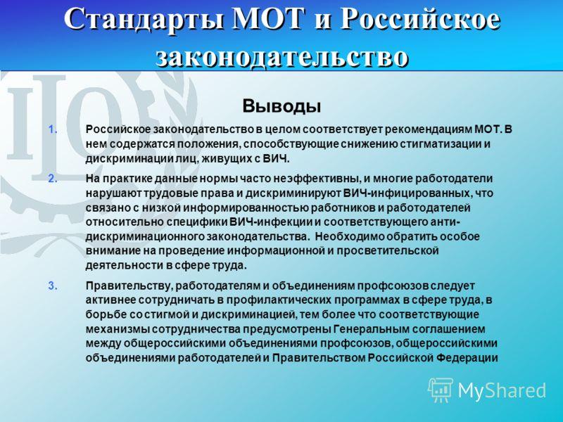 Стандарты МОТ и Российское законодательство Выводы 1.Российское законодательство в целом соответствует рекомендациям МОТ. В нем содержатся положения, способствующие снижению стигматизации и дискриминации лиц, живущих с ВИЧ. 2.На практике данные нормы