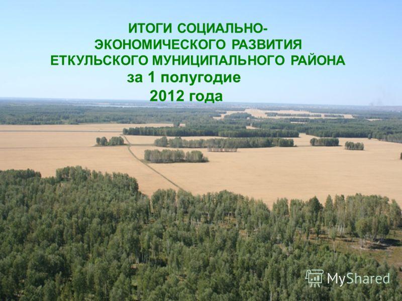 ИТОГИ СОЦИАЛЬНО- ЭКОНОМИЧЕСКОГО РАЗВИТИЯ ЕТКУЛЬСКОГО МУНИЦИПАЛЬНОГО РАЙОНА за 1 полугодие 2012 года