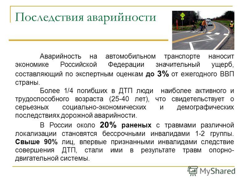 Последствия аварийности Аварийность на автомобильном транспорте наносит экономике Российской Федерации значительный ущерб, составляющий по экспертным оценкам до 3% от ежегодного ВВП страны. Более 1/4 погибших в ДТП люди наиболее активного и трудоспос
