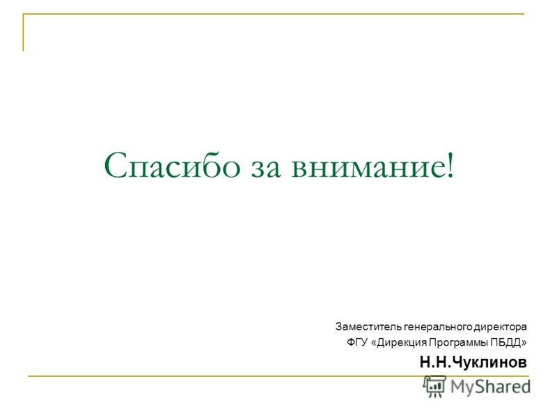 Спасибо за внимание! Заместитель генерального директора ФГУ «Дирекция Программы ПБДД» Н.Н.Чуклинов