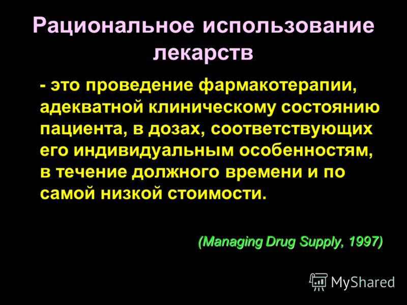 Рациональное использование лекарств - это проведение фармакотерапии, адекватной клиническому состоянию пациента, в дозах, соответствующих его индивидуальным особенностям, в течение должного времени и по самой низкой стоимости. (Managing Drug Supply,