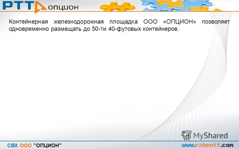 СВХ ООО ОПЦИОН Контейнерная железнодорожная площадка ООО «ОПЦИОН» позволяет одновременно размещать до 50-ти 40-футовых контейнеров.