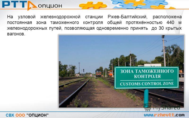 СВХ ООО ОПЦИОН На узловой железнодорожной станции Ржев-Балтийский, расположена постоянная зона таможенного контроля общей протяжённостью 440 м железнодорожных путей, позволяющая одновременно принять до 30 крытых вагонов.