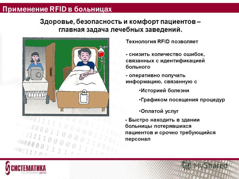 Применение RFID в больницах Здоровье, безопасность и комфорт пациентов – главная задача лечебных заведений. Технология RFID позволяет - снизить количество ошибок, связанных с идентификацией больного Историей болезни Графиком посещения процедур Оплато