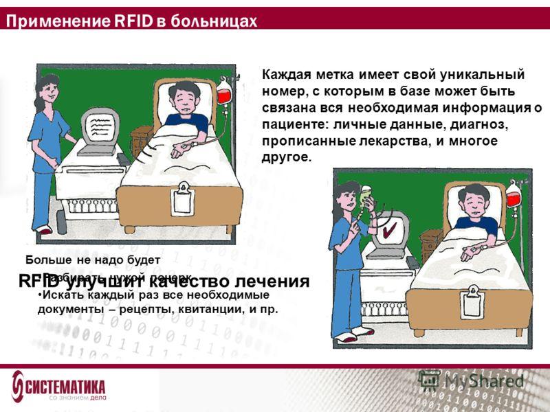 Применение RFID в больницах Каждая метка имеет свой уникальный номер, с которым в базе может быть связана вся необходимая информация о пациенте: личные данные, диагноз, прописанные лекарства, и многое другое. RFID улучшит качество лечения Больше не н
