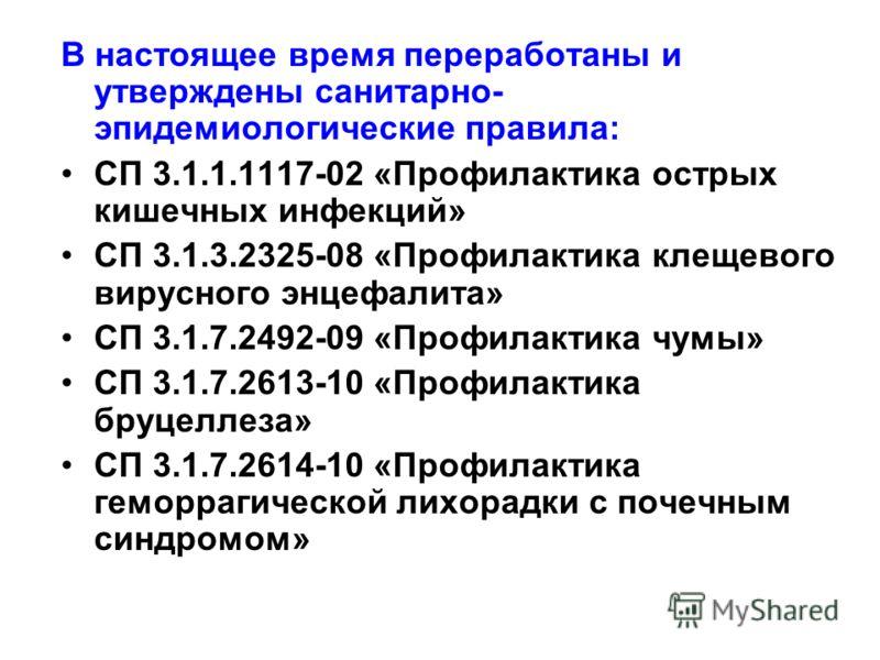 В настоящее время переработаны и утверждены санитарно- эпидемиологические правила: СП 3.1.1.1117-02 «Профилактика острых кишечных инфекций» СП 3.1.3.2325-08 «Профилактика клещевого вирусного энцефалита» СП 3.1.7.2492-09 «Профилактика чумы» СП 3.1.7.2