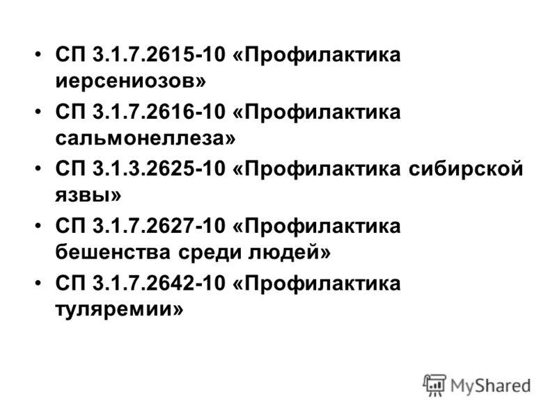 СП 3.1.7.2615-10 «Профилактика иерсениозов» СП 3.1.7.2616-10 «Профилактика сальмонеллеза» СП 3.1.3.2625-10 «Профилактика сибирской язвы» СП 3.1.7.2627-10 «Профилактика бешенства среди людей» СП 3.1.7.2642-10 «Профилактика туляремии»