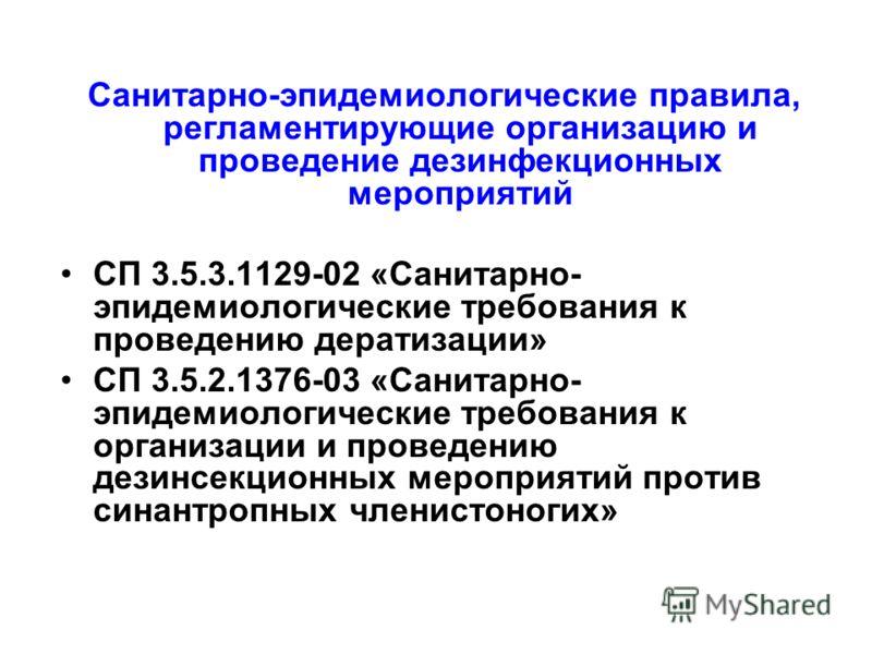 Санитарно-эпидемиологические правила, регламентирующие организацию и проведение дезинфекционных мероприятий СП 3.5.3.1129-02 «Санитарно- эпидемиологические требования к проведению дератизации» СП 3.5.2.1376-03 «Санитарно- эпидемиологические требовани