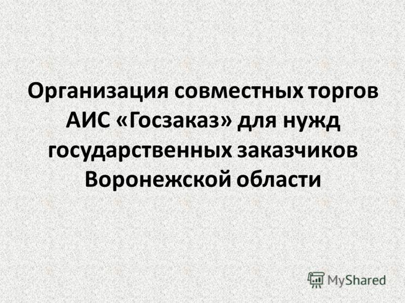 Организация совместных торгов АИС «Госзаказ» для нужд государственных заказчиков Воронежской области