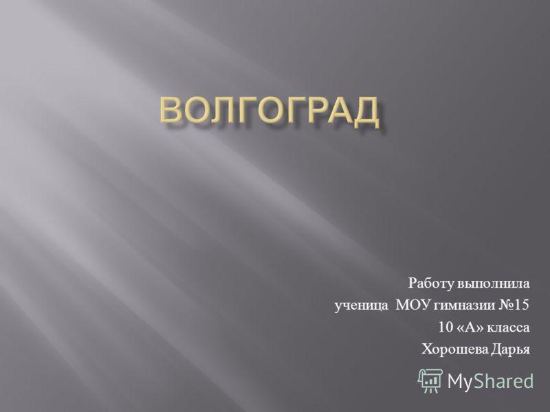 Работу выполнила ученица МОУ гимназии 15 10 « А » класса Хорошева Дарья