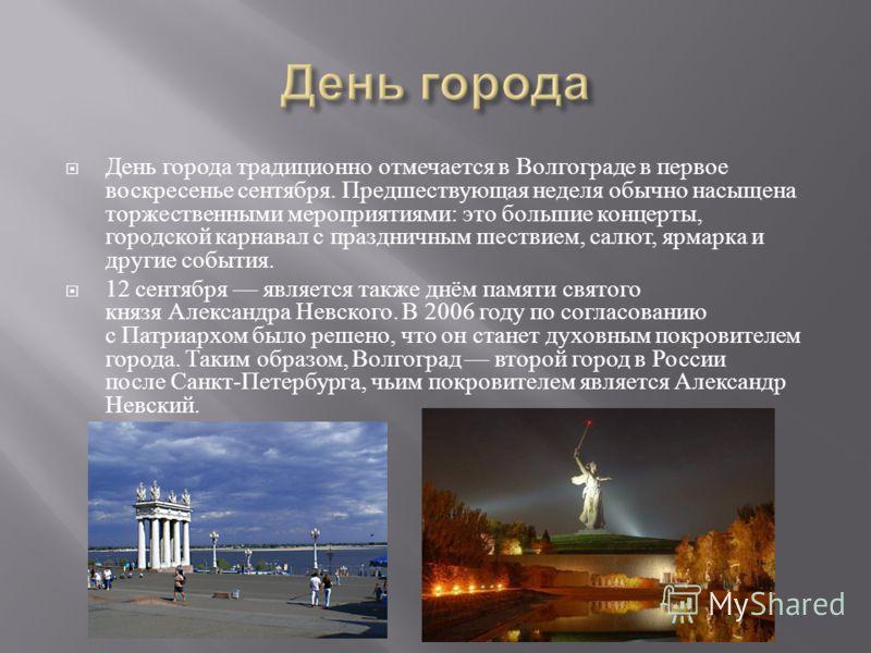 День города традиционно отмечается в Волгограде в первое воскресенье сентября. Предшествующая неделя обычно насыщена торжественными мероприятиями : это большие концерты, городской карнавал с праздничным шествием, салют, ярмарка и другие события. 12 с