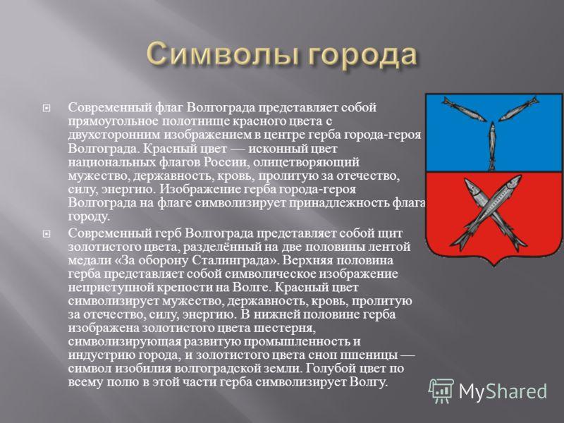 Современный флаг Волгограда представляет собой прямоугольное полотнище красного цвета с двухсторонним изображением в центре герба города - героя Волгограда. Красный цвет исконный цвет национальных флагов России, олицетворяющий мужество, державность,