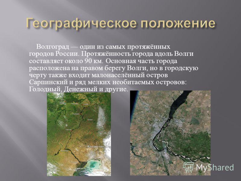 Волгоград один из самых протяжённых городов России. Протяжённость города вдоль Волги составляет около 90 км. Основная часть города расположена на правом берегу Волги, но в городскую черту также входит малонаселённый остров Сарпинский и ряд мелких нео